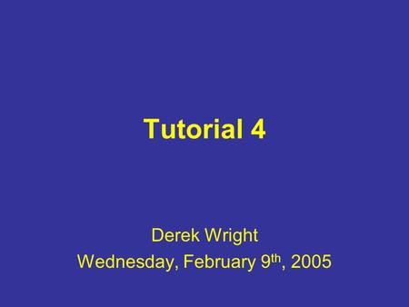 Tutorial 4 Derek Wright Wednesday, February 9 th, 2005.