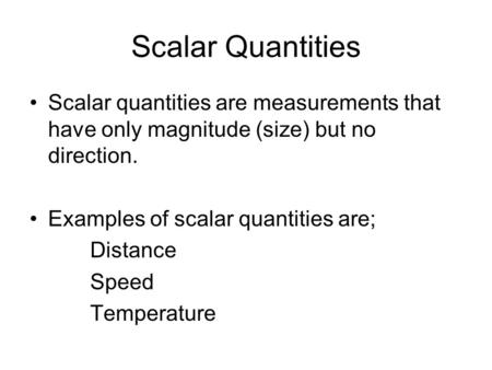Scalar Quantities Scalar quantities are measurements that have only magnitude (size) but no direction. Examples of scalar quantities are; Distance Speed.
