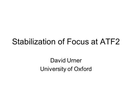 Stabilization of Focus at ATF2 David Urner University of Oxford.