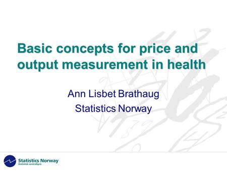 Basic concepts for price and output measurement in health Ann Lisbet Brathaug Statistics Norway.