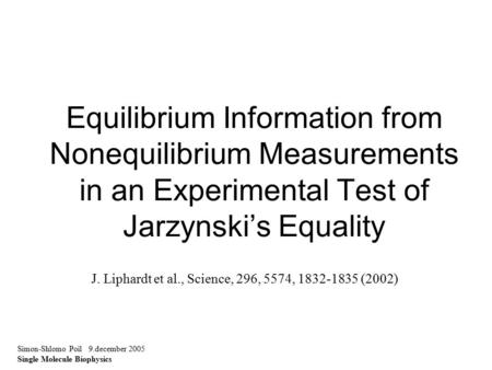 Equilibrium Information from Nonequilibrium Measurements in an Experimental Test of Jarzynski's Equality Simon-Shlomo Poil 9.december 2005 Single Molecule.