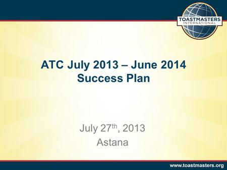 ATC July 2013 – June 2014 Success Plan July 27 th, 2013 Astana.