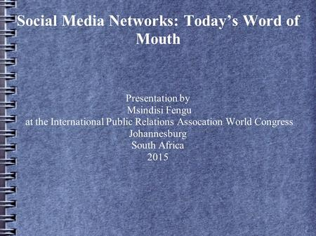 Social Media Networks: Today's Word of Mouth Presentation by Msindisi Fengu at the International Public Relations Assocation World Congress Johannesburg.