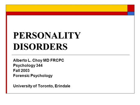 PERSONALITY DISORDERS Alberto L. Choy MD FRCPC Psychology 344 Fall 2003 Forensic Psychology University of Toronto, Erindale.