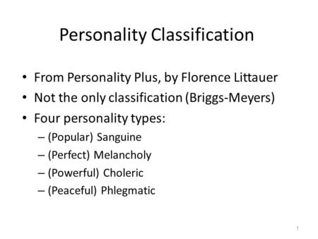 Personality Classification From Personality Plus, by Florence Littauer Not the only classification (Briggs-Meyers) Four personality types: – (Popular)