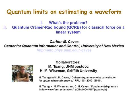 Quantum limits on estimating a waveform I.What's the problem? II.Quantum Cramér-Rao bound (QCRB) for classical force on a linear system Carlton M. Caves.