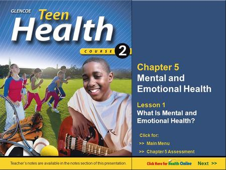 Chapter 5 Mental and Emotional Health Lesson 1 What Is Mental and Emotional Health? Next >> Click for: Teacher's notes are available in the notes section.