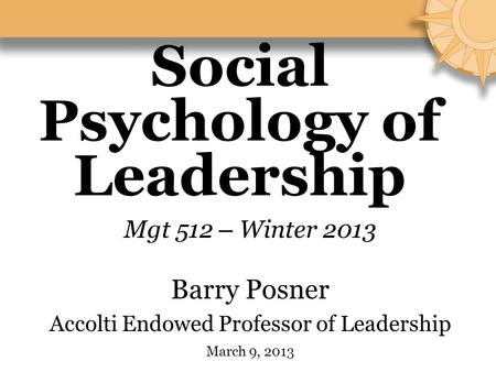 Social Psychology of Leadership Mgt 512 – Winter 2013 Barry Posner Accolti Endowed Professor of Leadership March 9, 2013.