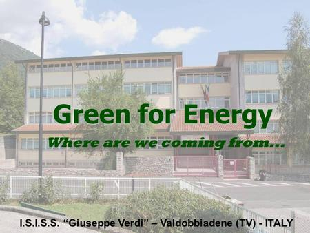 "Green for Energy Where are we coming from... I.S.I.S.S. ""Giuseppe Verdi"" – Valdobbiadene (TV) - ITALY."