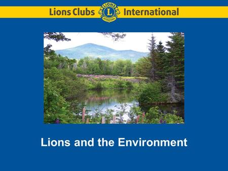 Lions and the Environment. In 1972, Lions made a commitment to preserve the environment.