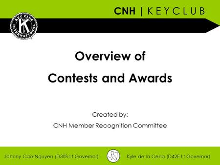 CNH | K E Y C L U B Johnny Cao-Nguyen (D30S Lt Governor)Kyle de la Cena (D42E Lt Governor) Overview of Contests and Awards Created by: CNH Member Recognition.