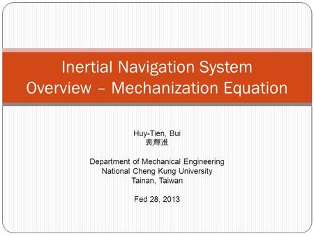 Inertial Navigation System Overview – Mechanization Equation Huy-Tien, Bui 裴輝進 Department of Mechanical Engineering National Cheng Kung University Tainan,