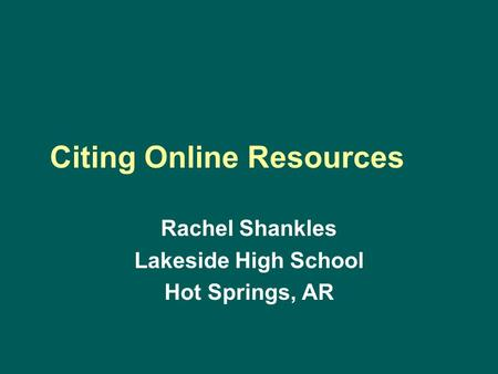 Citing Online Resources Rachel Shankles Lakeside High School Hot Springs, AR.