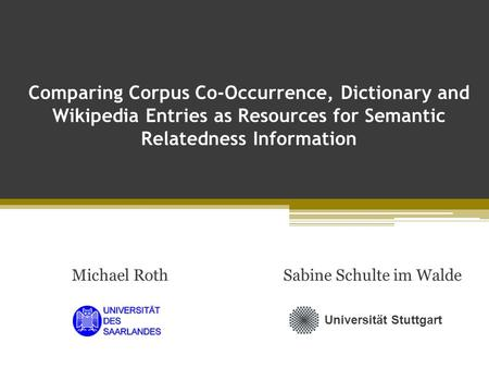 Comparing Corpus Co-Occurrence, Dictionary and Wikipedia Entries as Resources for Semantic Relatedness Information Michael RothSabine Schulte im Walde.