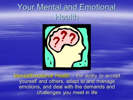 Your Mental and Emotional Health Mental/Emotional Health – the ability to accept yourself and others, adapt to and manage emotions, and deal with the demands.