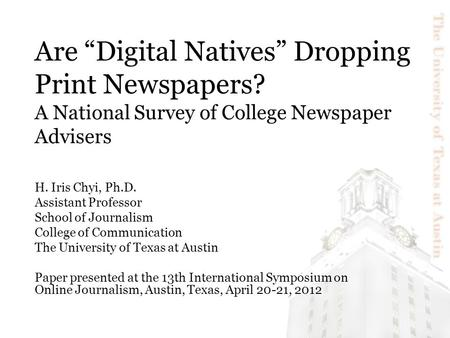"Are ""Digital Natives"" Dropping Print Newspapers? A National Survey of College Newspaper Advisers H. Iris Chyi, Ph.D. Assistant Professor School of Journalism."