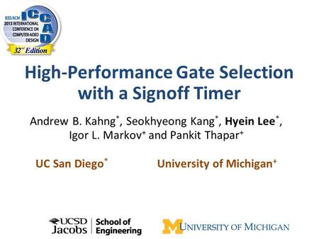 High-Performance Gate Selection with a Signoff Timer Andrew B. Kahng *, Seokhyeong Kang *, Hyein Lee *, Igor L. Markov + and Pankit Thapar + UC San Diego.