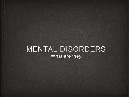 MENTAL DISORDERS What are they. Mental Disorders Illness that affects a persons thoughts, emotions and behaviors Types Too much or too little sleep Feeling.