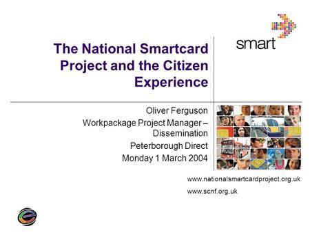 Www.nationalsmartcardproject.org.uk www.scnf.org.uk The National Smartcard Project and the Citizen Experience Oliver Ferguson Workpackage Project Manager.