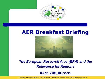 AER Breakfast Briefing The European Research Area (ERA) and the Relevance for Regions 8 April 2008, Brussels Assembly of European Regions, 6 rue Oberlin,