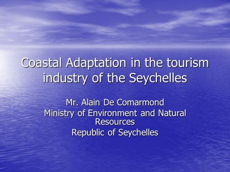 Coastal Adaptation in the tourism industry of the Seychelles Mr. Alain De Comarmond Ministry of Environment and Natural Resources Republic of Seychelles.