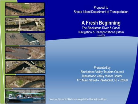 Proposal to Rhode Island Department of Transportation A Fresh Beginning The Blackstone River & Canal Navigation & Transportation System July 2009 Presented.