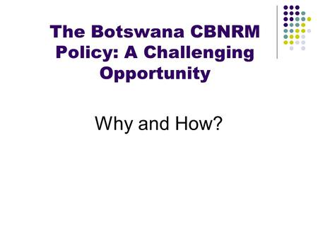 The Botswana CBNRM Policy: A Challenging Opportunity Why and How?