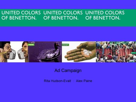 Ad Campaign Rita Hudson-Evalt : Alex Paine. United colors of benetton is a international clothing manufacturer. Its marketing is unique because it doesn't.