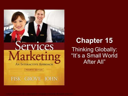 "Fisk/Grove/John-4e, Copyright © Cengage Learning. All rights reserved. 1 | 1 Chapter 15 Thinking Globally: ""It's a Small World After All"""