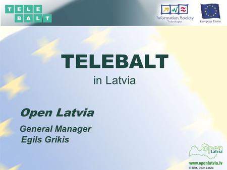 © 2001, Open Latvia Open Latvia Egils Grikis General Manager TELEBALT in Latvia.