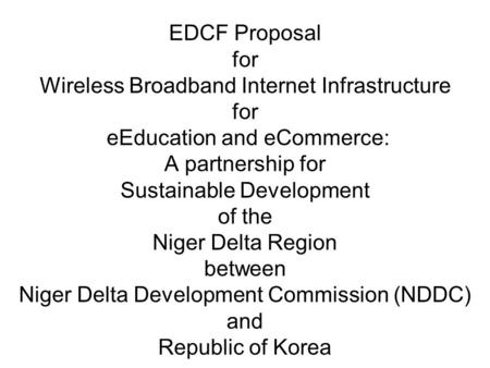 EDCF Proposal for Wireless Broadband Internet Infrastructure for eEducation and eCommerce: A partnership for Sustainable Development of the Niger Delta.
