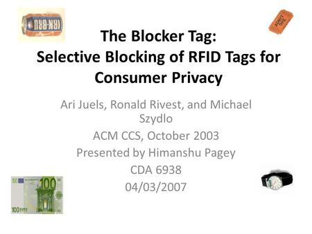 The Blocker Tag: Selective Blocking of RFID Tags for Consumer Privacy Ari Juels, Ronald Rivest, and Michael Szydlo ACM CCS, October 2003 Presented by Himanshu.