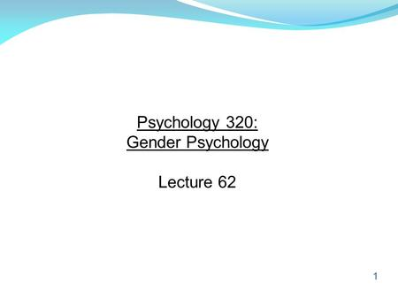 1 Psychology 320: Gender Psychology Lecture 62. 2 Reminder Although we will not discuss the contents of Chapter 15 of the textbook (Treatment for Mental.