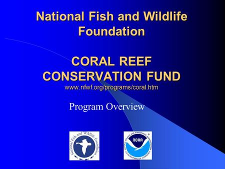 National Fish and Wildlife Foundation CORAL REEF CONSERVATION FUND www.nfwf.org/programs/coral.htm Program Overview.