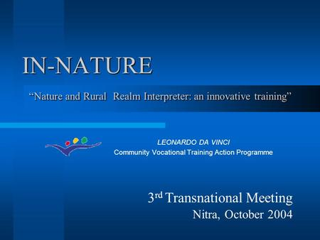 "IN-NATURE LEONARDO DA VINCI Community Vocational Training Action Programme ""Nature and Rural Realm Interpreter: an innovative training"" 3 rd Transnational."