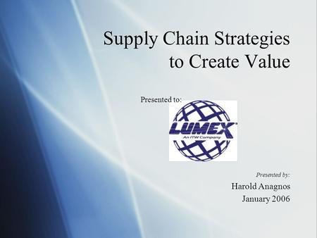 Supply Chain Strategies to Create Value Presented by: Harold Anagnos January 2006 Presented by: Harold Anagnos January 2006 Presented to: