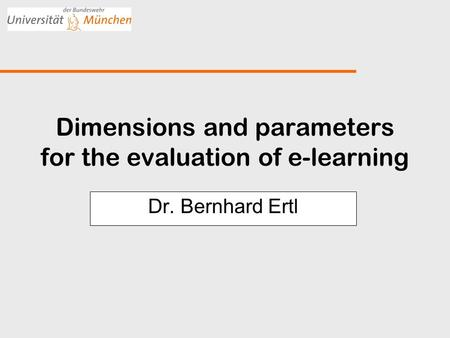 Dimensions and parameters for the evaluation of e-learning Dr. Bernhard Ertl.