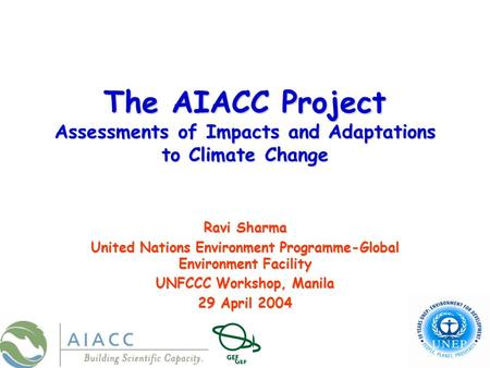The AIACC Project Assessments of Impacts and Adaptations to Climate Change Ravi Sharma United Nations Environment Programme-Global Environment Facility.