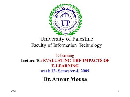 20081 E-learning Lecture-10: EVALUATING THE IMPACTS OF E-LEARNING week 12- Semester-4/ 2009 Dr. Anwar Mousa University of Palestine Faculty of Information.