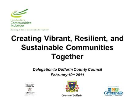 Creating Vibrant, Resilient, and Sustainable Communities Together Delegation to Dufferin County Council February 10 th 2011 County of Dufferin.