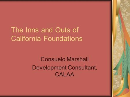 The Inns and Outs of California Foundations Consuelo Marshall Development Consultant, CALAA.