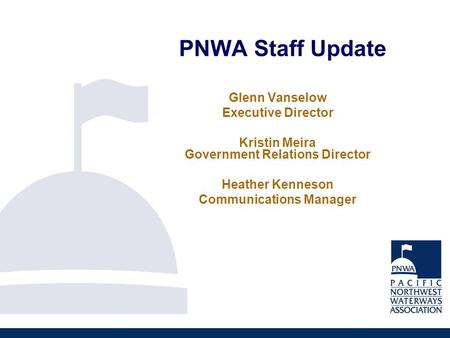 Glenn Vanselow Executive Director Kristin Meira Government Relations Director Heather Kenneson Communications Manager PNWA Staff Update.