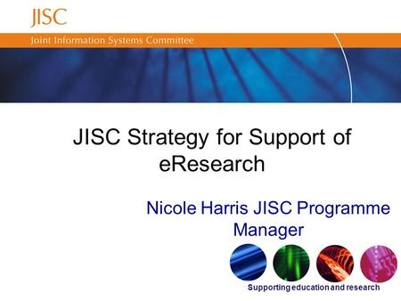 Supporting education and research JISC Strategy for Support of eResearch Nicole Harris JISC Programme Manager.