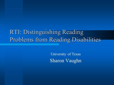 RTI: Distinguishing Reading Problems from Reading Disabilities University of Texas Sharon Vaughn.