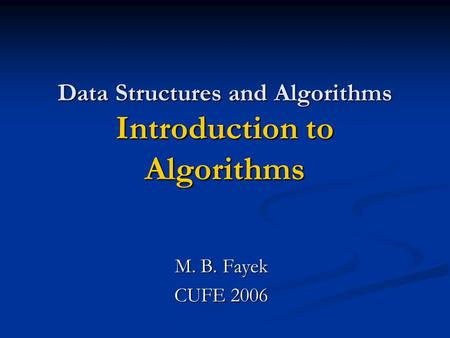 Data Structures and Algorithms Introduction to Algorithms M. B. Fayek CUFE 2006.