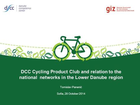 DCC Cycling Product Club and relation to the national networks in the Lower Danube region Tomislav Panenić Sofia, 28 October 2014.