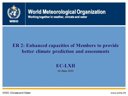 Global Framework for Climate Services 1 World Meteorological Organization Working together in weather, climate and water ER 2: Enhanced capacities of Members.