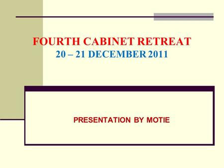FOURTH CABINET RETREAT 20 – 21 DECEMBER 2011 PRESENTATION BY MOTIE.
