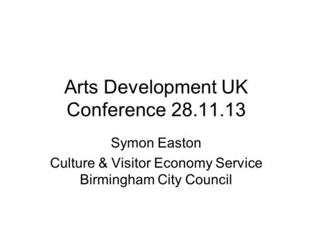 Arts Development UK Conference 28.11.13 Symon Easton Culture & Visitor Economy Service Birmingham City Council.