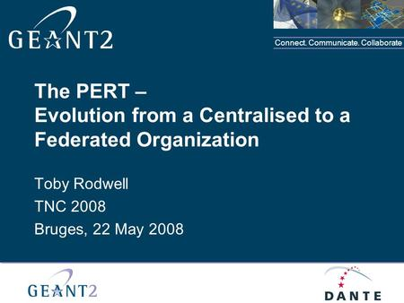 Connect. Communicate. Collaborate Place your organisation logo in this area The PERT – Evolution from a Centralised to a Federated Organization Toby Rodwell.